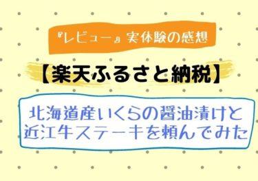 【レビュー】楽天ふるさと納税をしてみた!北海道産いくら醤油漬けと近江牛ステーキ!