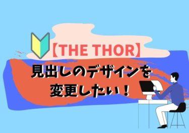 THE THOR(ザ・トール)見出しのデザインを変更したい!