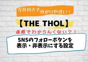 THE THOR(ザ・トール)SNSのフォローボタンを表示・非表示にする設定|写真付きで解説!