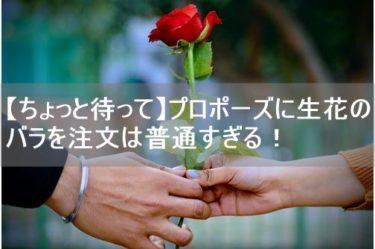 【ちょっと待って】プロポーズに生花のバラを注文は普通すぎる!